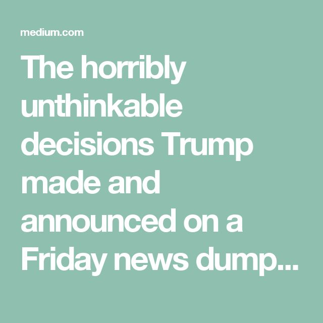 The horribly unthinkable decisions Trump made and announced on a Friday news dump were deliberate…Joan Evans on Medium, 2017.08.28. I highly recommend these writers.