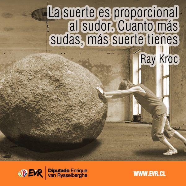 """""""La suerte es proporcional al sudor. Cuanto más sudas, más suerte tienes"""". Ray Kroc."""