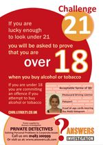 Challenge 21 posters free of charge from  http://www.challenge21.co.uk/posters.html On-site training from <£15 per person T:0871 246 2750  Responsible retailing of alcohol is very much on the political agenda; Trading Standards departments across the country test purchase the retailing of alcohol to underaged customers. As a result, Retailers suffer licence reviews and suspension, while pub companies risk fines of up to £20,000 and potential closure  http://www.challenge21.co.uk
