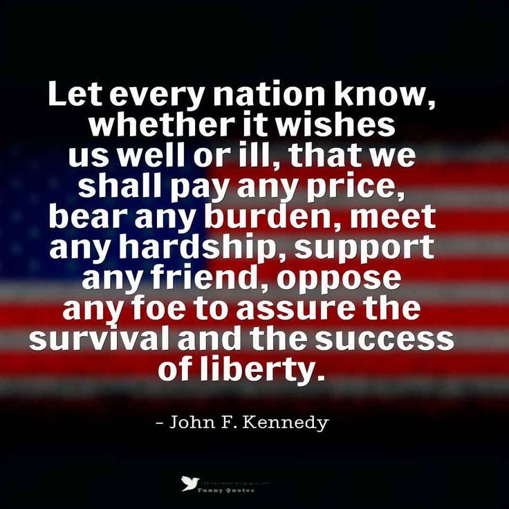 """""""Let every nation know, whether it wishes us well or ill, that we shall pay any price, bear any burden, meet any hardship, support any friend, oppose any foe to assure the survival and the success of liberty."""" John F. Kennedy"""