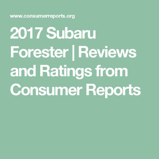 2017 Subaru Forester Consumer Reports Best New Cars For 2018