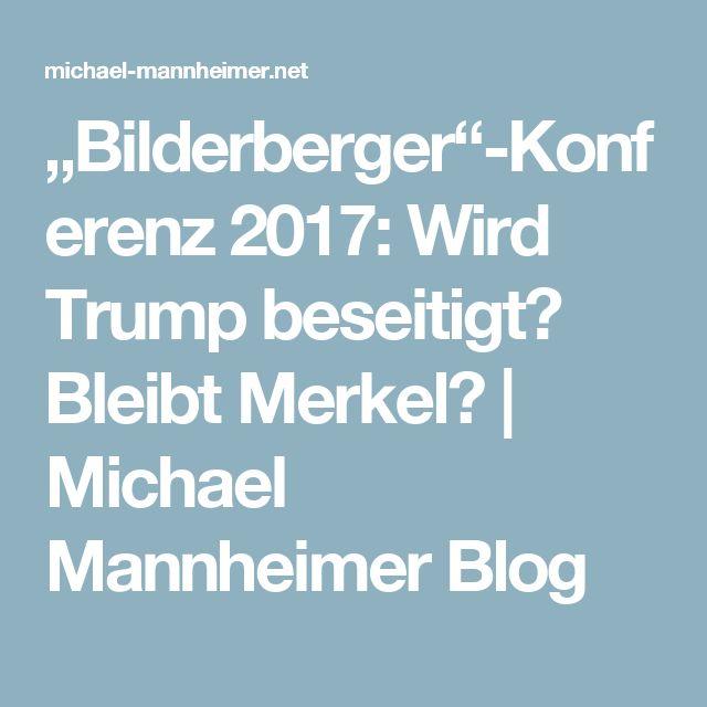 """Bilderberger""-Konferenz 2017: Wird Trump beseitigt? Bleibt Merkel? | Michael Mannheimer Blog"