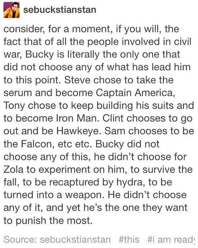 *raises hand tentatively* I think that's why his relationship with Natasha works so well, because she didn't choose either. She was taken from her home (or whatever, her origin's kinda all over the place) and forged into the Widow like Bucky was the Soldier. He, granted, chose nothing at all, and is there from entire circumstance. Natasha made a few choices, like going with Clint, becoming an Avenger, helping reveal HYDRA. But she didn't choose to become the Widow.