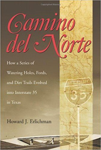 Camino Del Norte: How a Series of Watering Holes, Fords, And Dirt Trails Evolved into Interstate 35 in Texas (Centennial Series of the Association of Former Students, Texas A&M University): Howard J. Erlichman: 9781585444731: Amazon.com: Books