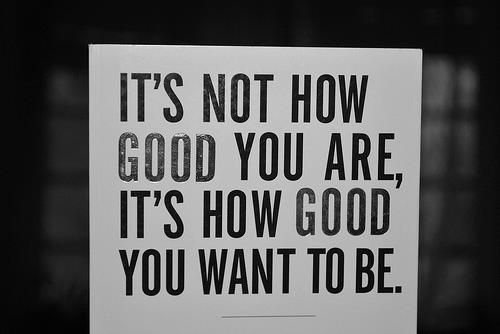 It's now how good you are, it's how good you want to be.
