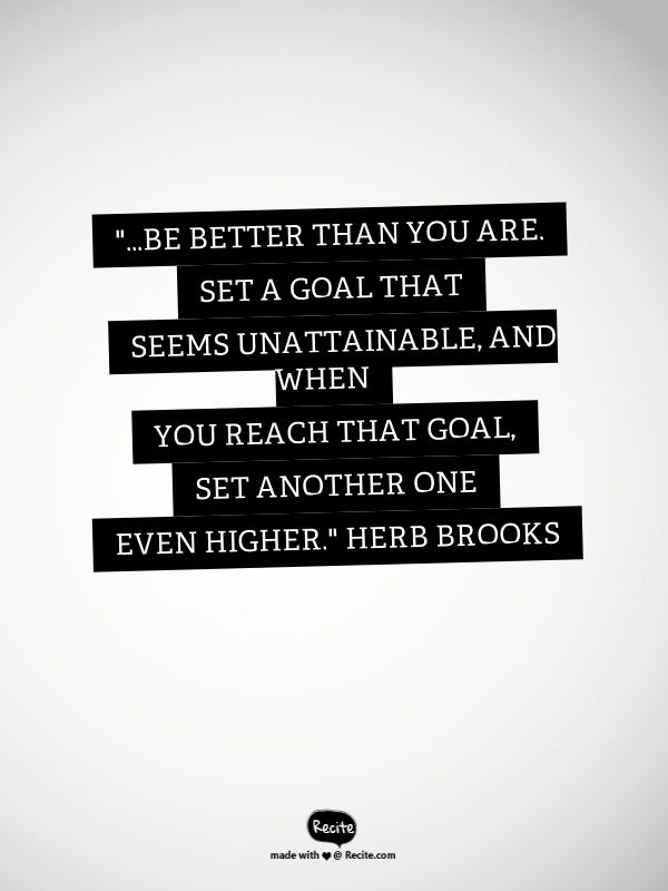 """""""...Be better than you are. Set a goal that seems unattainable, and when you reach that goal, set another one even higher."""" Herb Brooks - Quote From Recite.com #RECITE #QUOTE"""