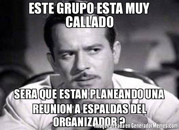 ESTE GRUPO ESTA MUY CALLADO SERA QUE ESTAN PLANEANDO UNA REUNION A ESPALDAS DEL ORGANIZADOR ?  - Meme Pedro Infante