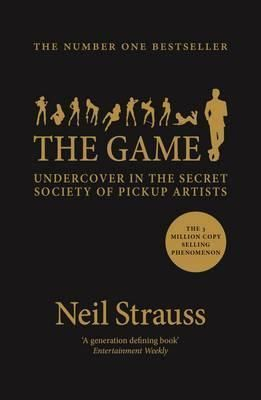 The Game: Penetrating the Secret Society of Pickup Artists ...