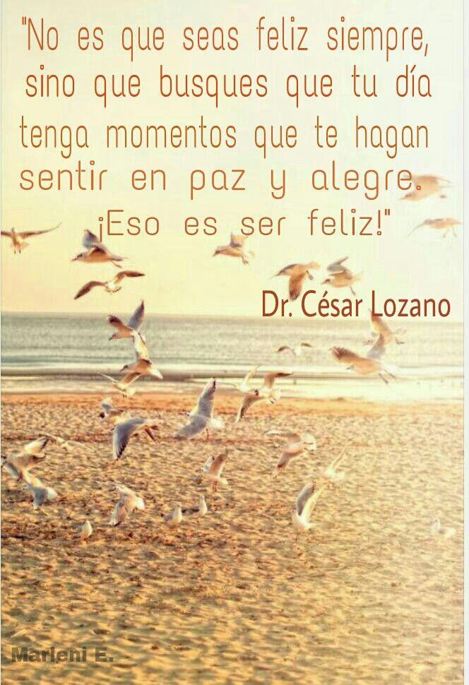 """""""No es que seas feliz siempre, sino que busques que tu día tenga momentos que te hagan sentir en paz y alegre.  Eso es ser feliz!  Dr.César Lozano #MarleniEscobar"""