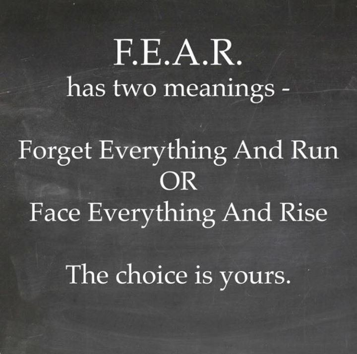 FEAR has two meanings... Powerful when you take time to look at it from a different angle. I will the second meaning thank ypu