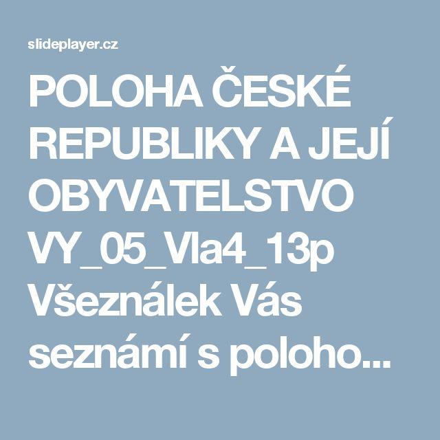 POLOHA ČESKÉ REPUBLIKY A JEJÍ OBYVATELSTVO VY_05_Vla4_13p Všeználek Vás seznámí s polohou České republiky Inovativní metody v prvouce, vlastivědě a zeměpisu, -  ppt stáhnout