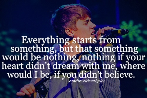 Believe - Justin Bieber ♥ Yeah there was days when I was just broken ya know (ya know) they were nights when there was dought in my say! Hahaha singing Believe