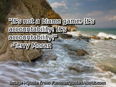 Quotes About Accountability And Mistakes   ... not a blame game. It's accountability! It's accountability! (quote