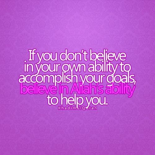Wenn du nicht daran glaubst etwas zu schaffen, dann glaube daran, dass Allah dir helfen kann etwas zu schaffen.