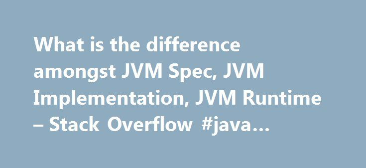 What is the difference amongst JVM Spec, JVM Implementation, JVM Runtime – Stack Overflow #java #virtual #machine #spec http://japan.nef2.com/what-is-the-difference-amongst-jvm-spec-jvm-implementation-jvm-runtime-stack-overflow-java-virtual-machine-spec/  # JVM Spec: A document, which describes an ideal virtual machine's features and behavior. It's a guideline to develop your own virtual machine with flexibility, such as how to manage memory. JVM Implementation: A real virtual machine, which…