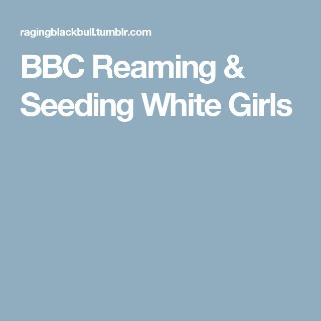 BBC Reaming & Seeding White Girls