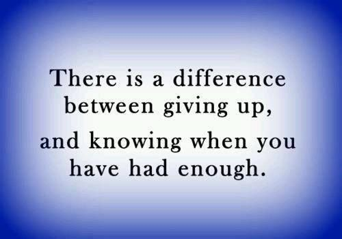 There is a difference between giving up and knowing when you have had enough. #quotes