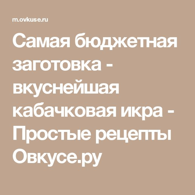 Самая бюджетная заготовка - вкуснейшая кабачковая икра - Простые рецепты Овкусе.ру