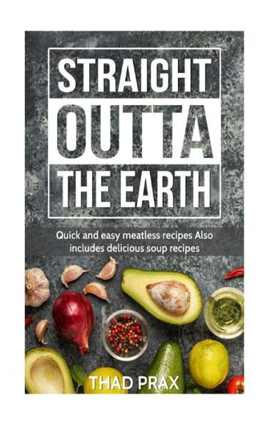 Straight Outta the Earth: Quick and easy meatless recipes Also includes delicious soup recipes