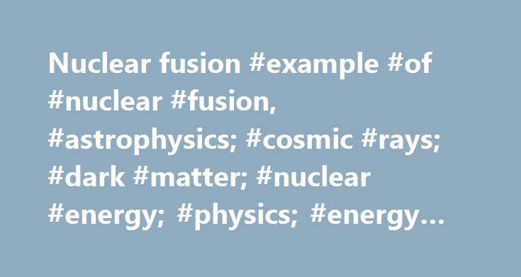 Nuclear fusion #example #of #nuclear #fusion, #astrophysics; #cosmic #rays; #dark #matter; #nuclear #energy; #physics; #energy #technology http://germany.nef2.com/nuclear-fusion-example-of-nuclear-fusion-astrophysics-cosmic-rays-dark-matter-nuclear-energy-physics-energy-technology/  # Nuclear fusion In physics, nuclear fusion is the process by which multiple nuclei join together to form a heavier nucleus. It is accompanied by the release or absorption of energy depending on the masses of the…
