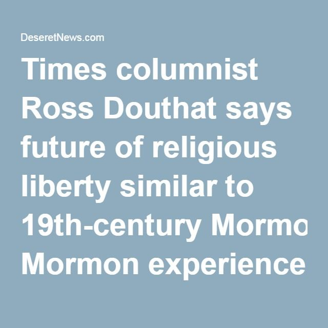 Times columnist Ross Douthat says future of religious liberty similar to 19th-century Mormon experience   Deseret News