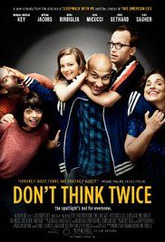 Don't Think Twice - when a member of a popular New York City improv troupe gets a huge break, the rest of the group - all best friends - start to realize that just maybe not everyone is going to make it after all.