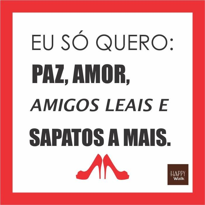 Eu só quero paz, amor, amigos leais e sapatos a mais. É pedir muito? :-) #HappyWalk #Frases