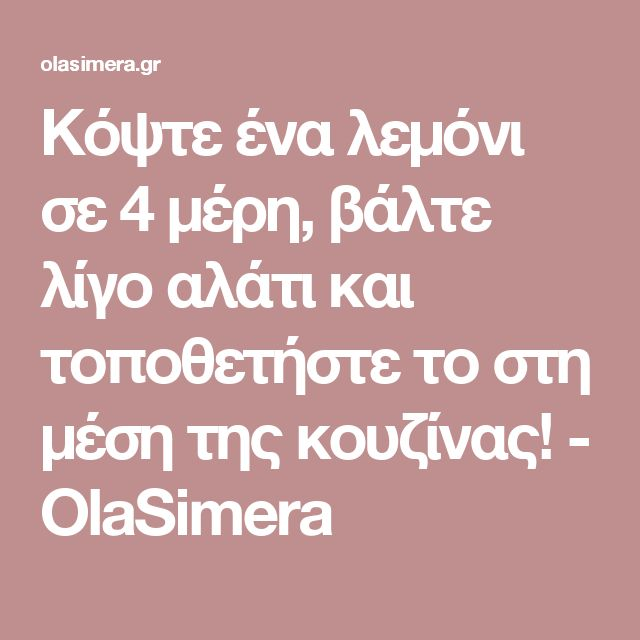 Κόψτε ένα λεμόνι σε 4 μέρη, βάλτε λίγο αλάτι και τοποθετήστε το στη μέση της κουζίνας! - OlaSimera
