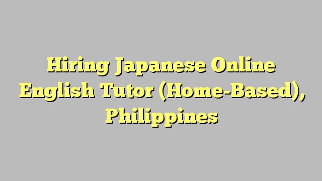 Hiring Japanese Online English Tutor (Home-Based), Philippines