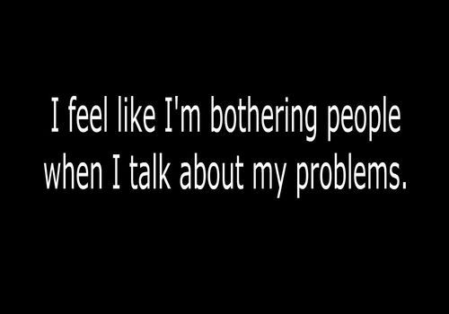 YESSS .___. I just don't ever want to talk about because I don't feel comfortable because I feel annoying, and bothering them!D: