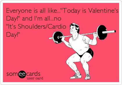 Everyone is all like...'Today is Valentine's Day!' and I'm all...no 'It's Shoulders/Cardio Day!'