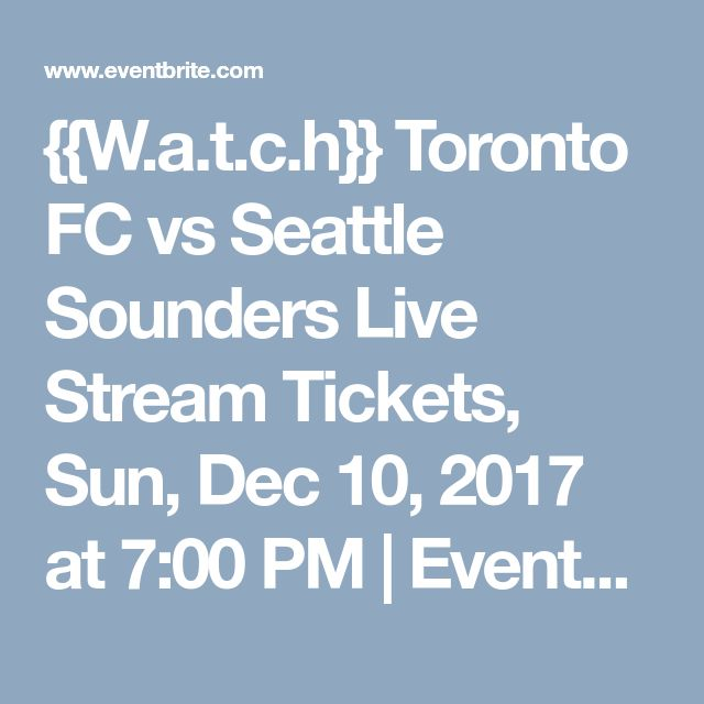 {{W.a.t.c.h}} Toronto FC vs Seattle Sounders Live Stream Tickets, Sun, Dec 10, 2017 at 7:00 PM | Eventbrite