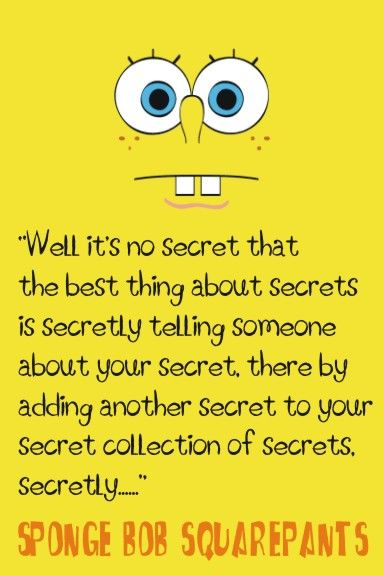 """""""Well, it's no secret that the best thing about secrets is secretly telling someone about your secret. There by adding another another secret to you secret collection of secrets, secretly..."""""""