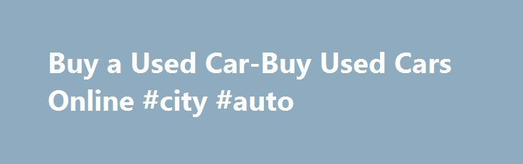 Buy a Used Car-Buy Used Cars Online #city #auto http://auto-car.nef2.com/buy-a-used-car-buy-used-cars-online-city-auto/  #buy car online # Buying Used Car Not everyone can afford a new car. At times getting a used car can be much smarter. A new car may have higher taxes and as soon as one buys a new car its price is depreciated simply because it automatically becomes used . This is the reason some people prefer to buy used cars at a more reasonable price. It helps save money obviously and it…