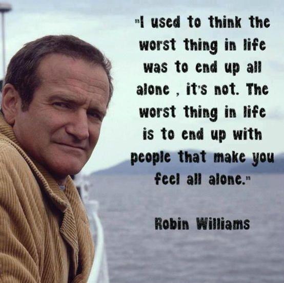 """"""" J'avais l'habitude de penser que la pire chose dans la vie était de se retrouver tout seul, c'est faux. La pire chose dans la vie est de se retrouver avec des gens qui vous font sentir tout seul. """" (Robin Williams)"""