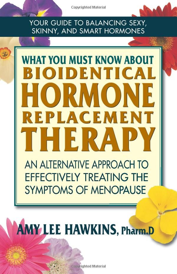 What You Must Know About Bioidentical Hormone Replacement Therapy: An Alternative Approach to Effectively Treating the Symptoms of Menopause...