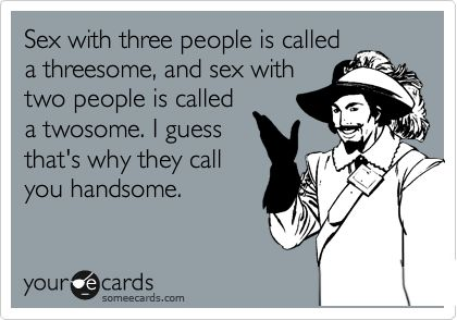 Funny Sympathy Ecard: Sex with three people is called a threesome, and sex with two people is called a twosome. I guess that's why they call you handsome.