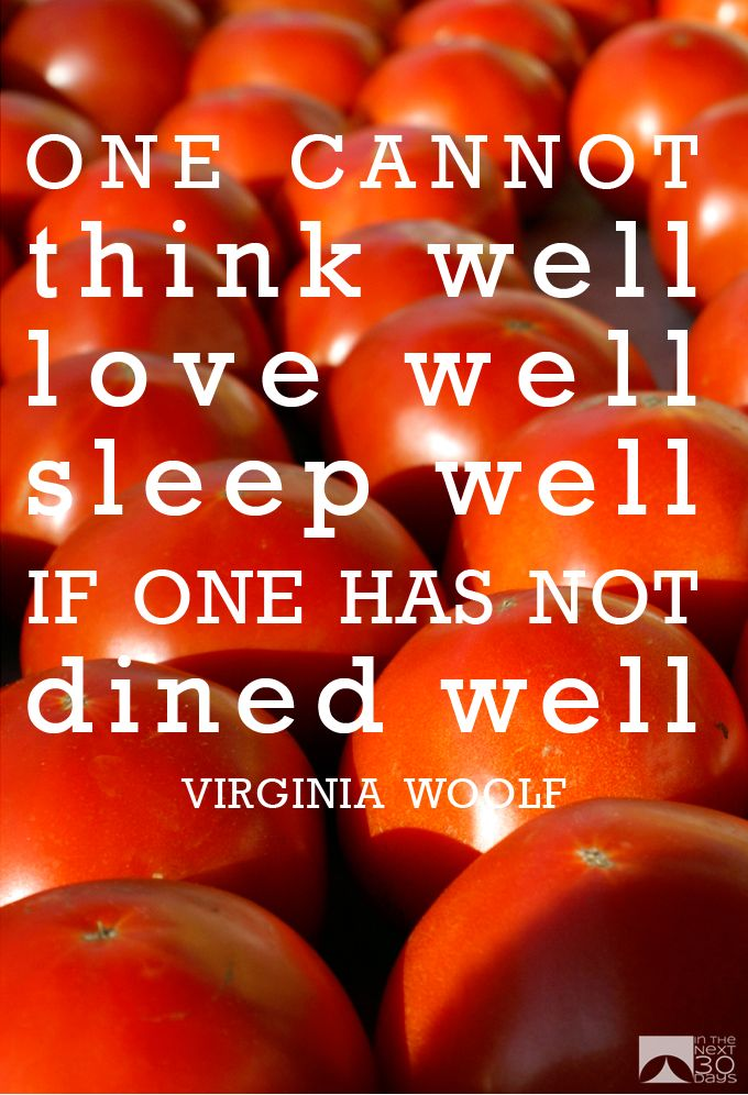 """""""One cannot think well, love well, sleep well, if one has not dined well."""" --Virginia Woolf"""