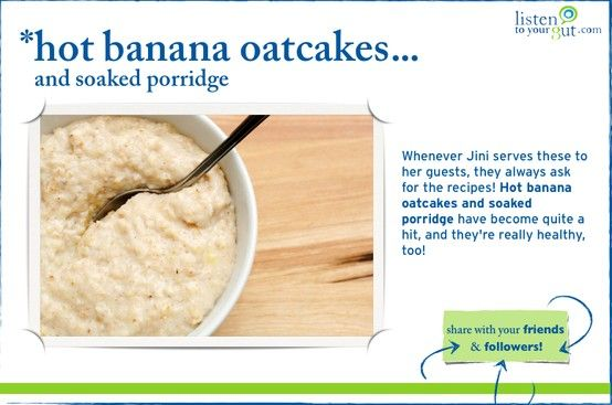 Whenever Jini serves these to her guests, they always ask for the recipes! Hot banana oatcakes and soaked porridge have become quite a hit, and they're really healthy, too! http://blog.listentoyourgut.com/soaked-oat-porridge-and-oatcakes/