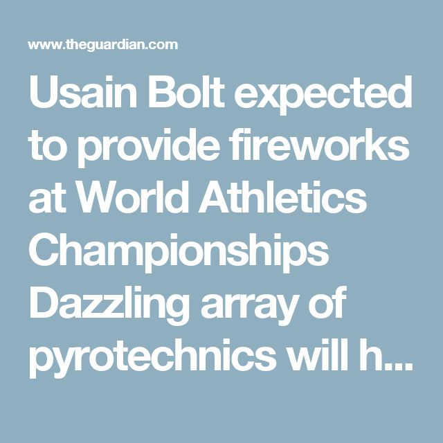 Usain Bolt expected to provide fireworks at World Athletics Championships  Dazzling array of pyrotechnics will herald the opening night in London, with Mo Farah, Wayde van Niekerk and Caster Semenya among the supporting cast