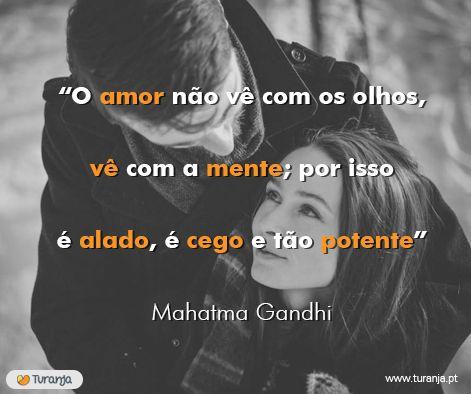 """""""O amor não vê com os olhos, vê com a mente; por isso é alado, é cego e tão potente"""" - Mahatma Gandhi"""