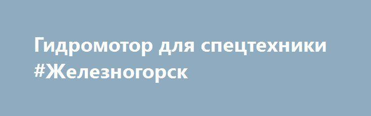 Гидромотор для спецтехники #Железногорск http://www.pogruzimvse.ru/doska103/?adv_id=348 Также предлагаем Вам:  Гидромотор, гидронасос серии 210  Гидромотор, гидронасос серии 310.12  Гидромотор, гидронасос серии 310.56  Гидромотор, гидронасос серии 310.112  Гидромотор, гидронасос серии 310.2.28  Гидромотор, гидронасос серии 310.2.56  Гидромотор, гидронасос серии 310.2.112  Гидромотор, гидронасос серии 310.3.56  Гидромотор, гидронасос серии 310.3.112  Гидромотор, гидронасос серии 310.3.160…