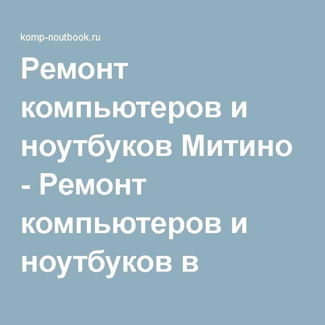 Ремонт компьютеров и ноутбуков Митино - Ремонт компьютеров и ноутбуков в Москве