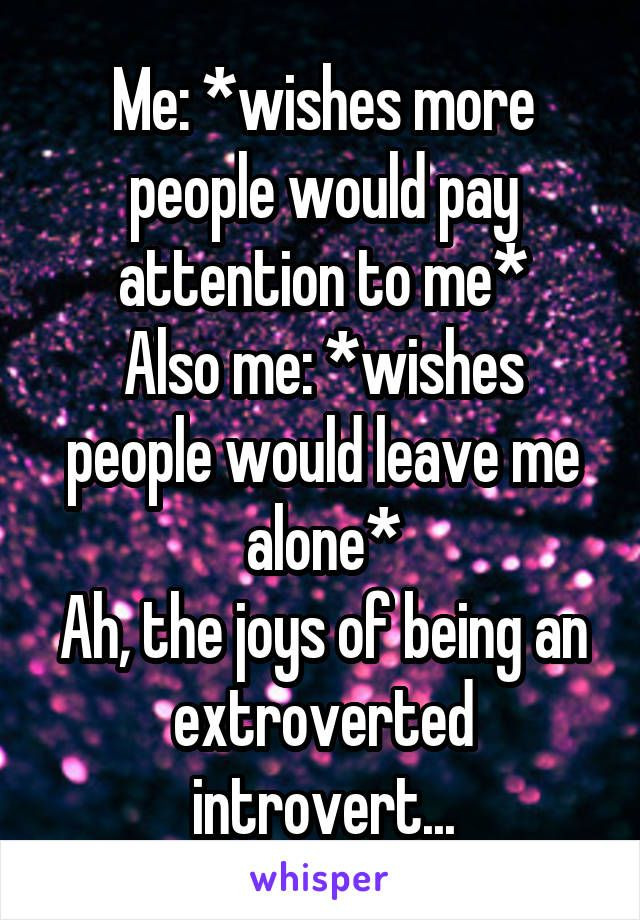 Me: *wishes more people would pay attention to me* Also me: *wishes people would leave me alone* Ah, the joys of being an extroverted introvert...