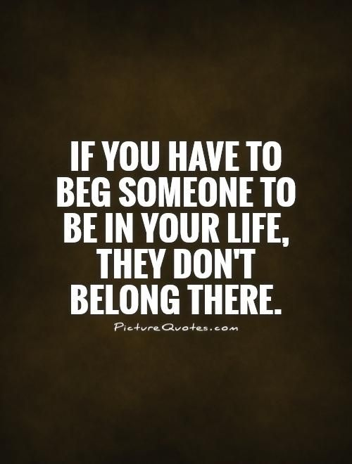 If you have to beg someone to be in your life, they don't belong there. Picture Quotes.