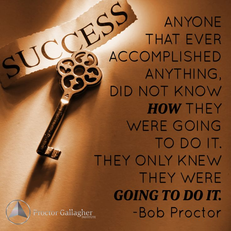 Anyone that ever accomplished anything, did not know HOW they were going to do it. They only knew they were GOING TO DO IT. -Bob Proctor