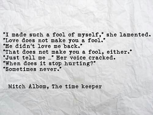 """I made such a fool of myself,"" she lamented. ""Love does not make you a fool."" ""He didn't love me back."" ""That does not make you a fool, either."" ""Just tell me..."" her voice cracked. ""When does it stop hurting?"" ""Sometimes never."" ~Mitch Albom, The time keeper"