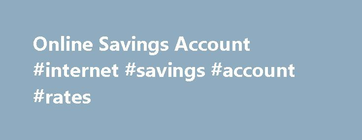 Online Savings Account #internet #savings #account #rates http://germany.nef2.com/online-savings-account-internet-savings-account-rates/  Internet Savings Account Apply Now Make an unlimited number of withdrawals from your account in person or ATM, mail or messenger. Make up to 6 transfers within a 30-day statement cycle by preauthorized transfer, automatic transfer, telephone transfer (including data transmission by computer or other electronic device), check, draft, or debit card. $3 fee…