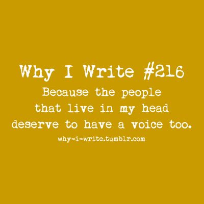 Why I Write: Because the people that live in my head deserve to have a voice too.