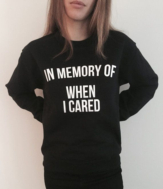 Welcome to Nalla shop :)  For sale we have these In memory of when i cared sweatshirt!  Very popular on sites like Tumblr and blogs!   Can't find what